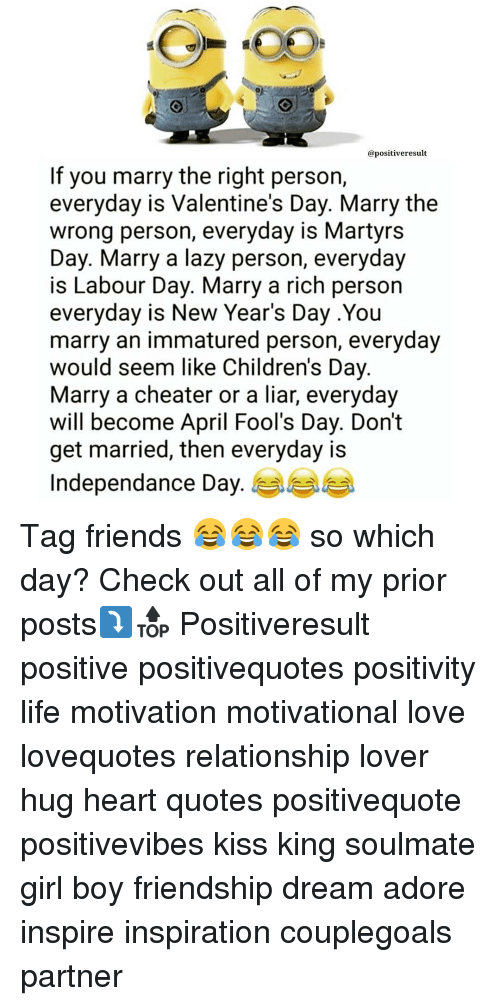 Memes, Kiss, and April: apositiveresult  If you marry the right person,  everyday is Valentine's Day. Marry the  wrong person, everyday is Martyrs  Day. Marry a lazy person, everyday  is Labour Day. Marry a rich person  everyday is New Year's Day .You  marry an immatured person, everyday  would seem like Children's Day  Marry a cheater or a liar, everyday  will become April Fool's Day. Don't  get married, then everyday is  Independance Day. Tag friends 😂😂😂 so which day? Check out all of my prior posts⤵🔝 Positiveresult positive positivequotes positivity life motivation motivational love lovequotes relationship lover hug heart quotes positivequote positivevibes kiss king soulmate girl boy friendship dream adore inspire inspiration couplegoals partner