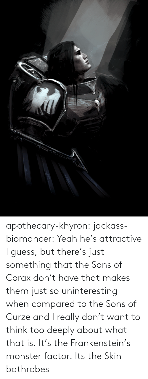 skin: apothecary-khyron:  jackass-biomancer:  Yeah he's attractive I guess, but there's just something that the Sons of Corax don't have that makes them just so uninteresting when compared to the Sons of Curze and I really don't want to think too deeply about what that is.   It's the Frankenstein's monster factor.   Its the Skin bathrobes