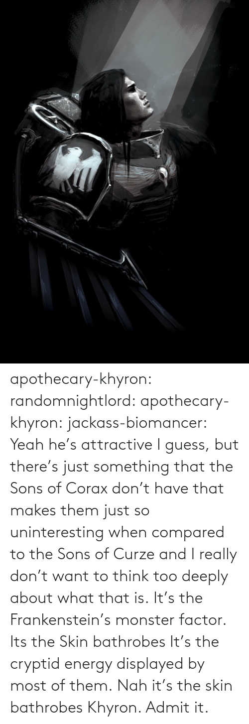 skin: apothecary-khyron:  randomnightlord:  apothecary-khyron:  jackass-biomancer:  Yeah he's attractive I guess, but there's just something that the Sons of Corax don't have that makes them just so uninteresting when compared to the Sons of Curze and I really don't want to think too deeply about what that is.   It's the Frankenstein's monster factor.   Its the Skin bathrobes   It's the cryptid energy displayed by most of them.   Nah it's the skin bathrobes Khyron. Admit it.