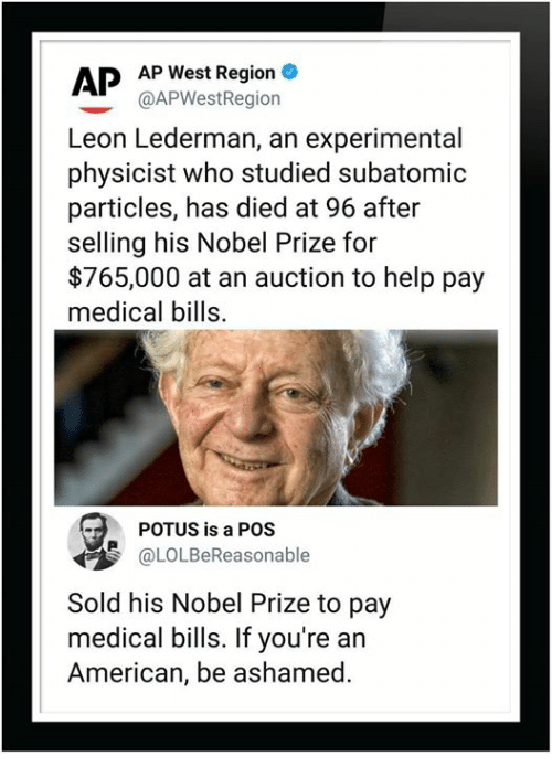 Nobel Prize: APP West Region  @APWestRegiorn  Leon Lederman, an experimental  physicist who studied subatomic  particles, has died at 96 after  selling his Nobel Prize for  $765,000 at an auction to help pay  medical bills.  POTUS is a POS  OLOLBeReasonable  Sold his Nobel Prize to pay  medical bills. If you're an  American, be ashamed.