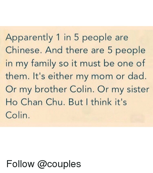 Apparently, Chinese, and Trendy: Apparently 1 in 5 people are  Chinese. And there are 5 people  in my family so it must be one of  them. It's either my mom or dad.  Or my brother Colin. Or my sister  Ho Chan Chu. But I think it's  Colin Follow @couples