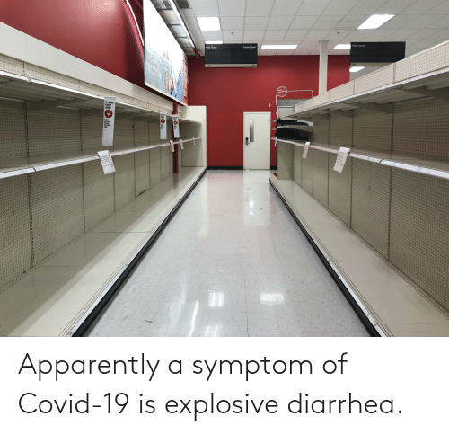 Diarrhea: Apparently a symptom of Covid-19 is explosive diarrhea.