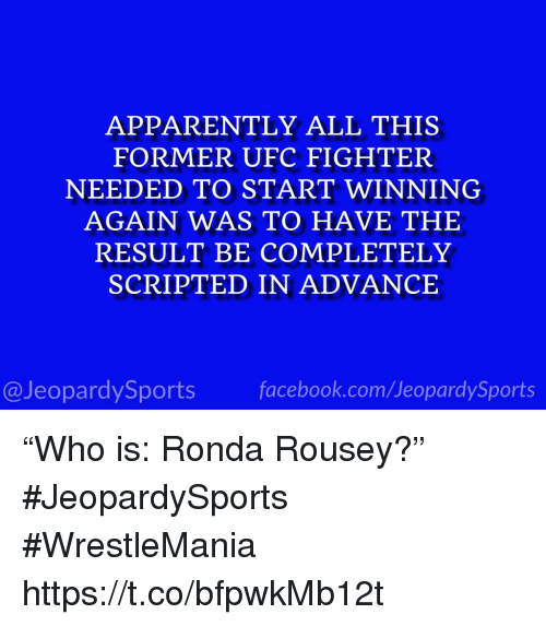"""Apparently, Ronda Rousey, and Sports: APPARENTLY ALL THIS  FORMER UFC FIGHTER  NEEDED TO START WINNING  AGAIN WAS TO HAVE THE  RESULT BE COMPLETELY  SCRIPTED IN ADVANCE  @JeopardySportsfacebook.com/JeopardySports """"Who is: Ronda Rousey?"""" #JeopardySports #WrestleMania https://t.co/bfpwkMb12t"""