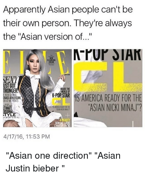 """Asian, Justin Bieber, and Memes: Apparently Asian people can't be  their own person. They're always  the """"Asian version of...""""  MATrur SIAN  UST GOT  TRONGER  K-POP STAR  S AMERICA READY FOR TH  """"ASIAN NICKI MINAJ""""?  YLE  SKINCARE HA  4/17/16, 11:53 PM """"Asian one direction"""" """"Asian Justin bieber """""""