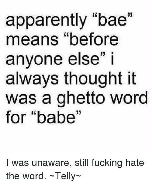 """Apparently, Bae, and Bae Meaning: apparently """"bae""""  means """"before  anyone else"""" i  always thought it  was a ghetto word  for """"babe"""" I was unaware, still fucking hate the word.  ~Telly~"""
