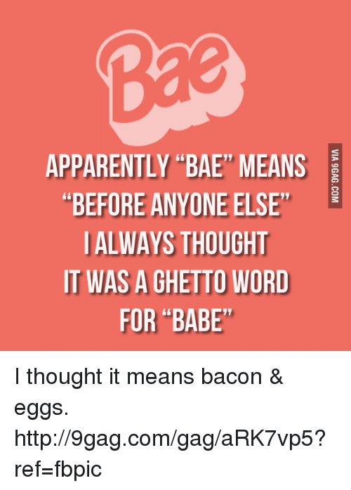 "9gag, Apparently, and Bae: APPARENTLY BAE MEANS  BEFORE ANYONE ELSE  L  ALWAYS THOUGHT  IT WAS A GHETTO WORD  FOR ""BABE I thought it means bacon & eggs. http://9gag.com/gag/aRK7vp5?ref=fbpic"