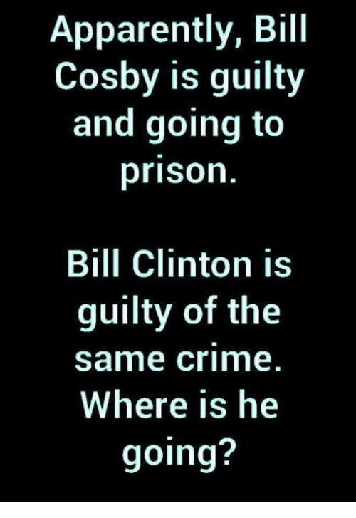 Bill Clinton: Apparently, Bill  Cosby is guilty  and going to  prison  Bill Clinton is  guilty of the  same crime  Where is he  going?