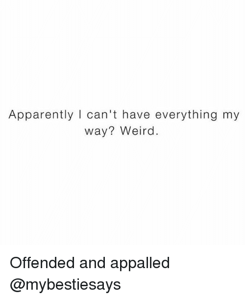 Appalled, Apparently, and Weird: Apparently I can't have everything my  way? Weird. Offended and appalled @mybestiesays