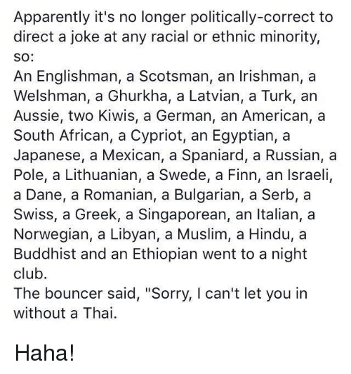 """Apparently, Club, and Ethiopians: Apparently it's no longer politically-correct to  direct a joke at any racial or ethnic minority,  SO  An Englishman, a Scotsman, an Irishman, a  Welshman, a Ghurkha, a Latvian, a Turk, an  Aussie, two Kiwis, a German, an American, a  South African, a Cypriot, an Egyptian, a  Japanese, a Mexican, a Spaniard, a Russian, a  Pole, a Lithuanian, a Swede, a Finn, an Israeli,  a Dane, a Romanian, a Bulgarian, a Serb, a  Swiss, a Greek, a Singaporean, an Italian, a  Norwegian, a Libyan, a Muslim, a Hindu, a  Buddhist and an Ethiopian went to a night  club.  The bouncer said, """"Sorry, l can't let you in  without a Thai Haha!"""