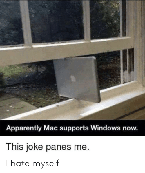 now this: Apparently Mac supports Windows now.  This joke panes me. I hate myself