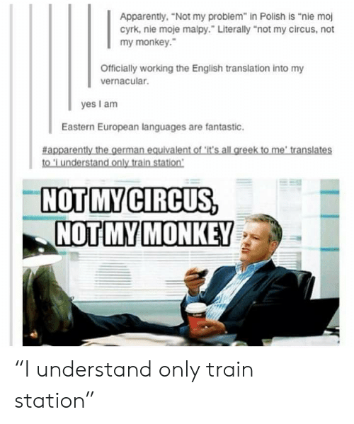 """Yes I Am: Apparently, """"Not my problem"""" in Polish is """"nie moj  cyrk, nie moje malpy."""" Literally """"not my circus, not  my monkey.  Officially working the English translation into my  vernacular.  yes I am  Eastern European languages are fantastic.  #apparently the german equivalent of it's all greek to me' translates  to 'L understand only train station  NOT MY CIRCUS,  NOT MY MONKEY """"I understand only train station"""""""