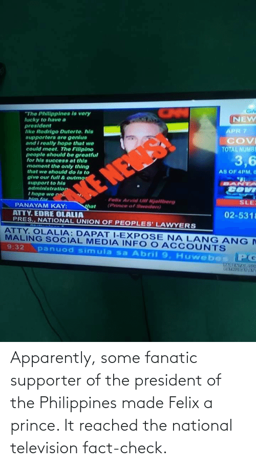 Apparently, Fanatic, and Prince: Apparently, some fanatic supporter of the president of the Philippines made Felix a prince. It reached the national television fact-check.