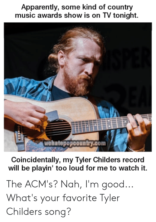 Acms: Apparently, some kind of country  music awards show is on TV tonight.  wehatepopcountry.com  Coincidentally, my Tyler Childers record  will be playin' too loud for me to watch it. The ACM's? Nah, I'm good...  What's your favorite Tyler Childers song?