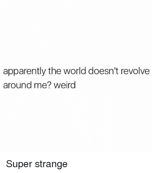 Apparently, Memes, and Weird: apparently the world doesn't revolve  around me? weird Super strange