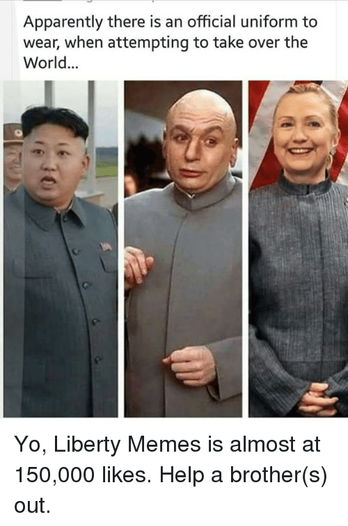 Apparently, Dank, and Meme: Apparently there is an official uniform to  wear, when attempting to take over the  World Yo, Liberty Memes is almost at 150,000 likes. Help a brother(s) out.