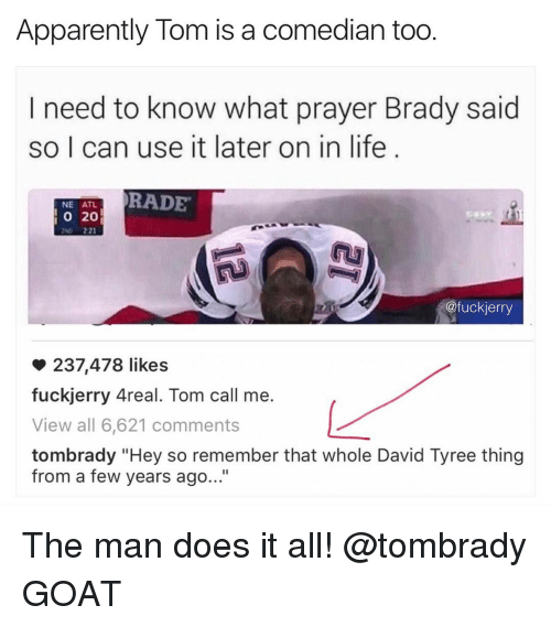 "Bradying: Apparently Tom is a comedian too  I need to know what prayer Brady said  so I can use it later on in life  RADE  NE ATL  20  @fuckierry  237,478 likes  fuckjerry Areal. Tom call me.  View all 6,621 comments  tombrady ""Hey so remember that whole David Tyree thing  from a few years ago..."" The man does it all! @tombrady GOAT"