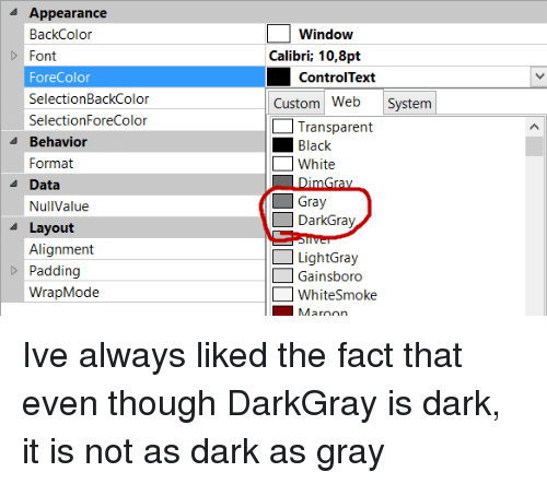 alignment: Appearance  BackColor  Font  ForeColor  SelectionBackColor  SelectionForeColor  Window  Calibri; 10,8pt  ControlText  Custom Web System  Transparent  Black  White  4 Behavior  Format  A Data  Gray  DarkGray  NullValue  Layout  Alignment  Padding  WrapMode  LightGray  Gainsboro  WhiteSmoke Ive always liked the fact that even though DarkGray is dark, it is not as dark as gray