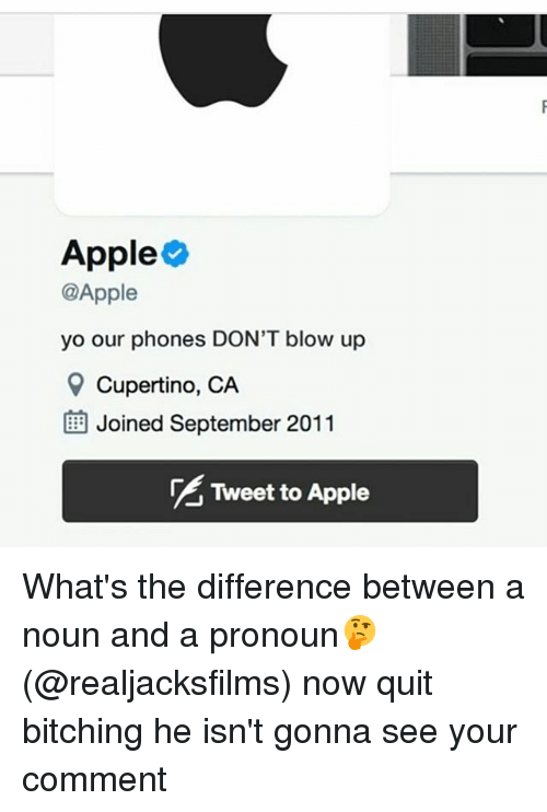 nouns: Apple  @Apple  yo our phones DON'T blow up  9 Cupertino, CA  BE Joined September 2011  Tweet to Apple What's the difference between a noun and a pronoun🤔 (@realjacksfilms) now quit bitching he isn't gonna see your comment