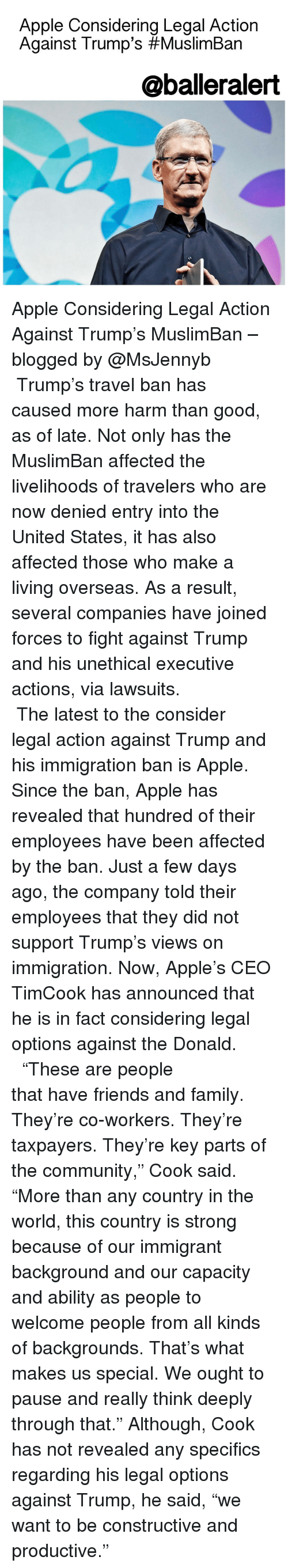 "pause: Apple Considering Legal Action  Against Trump's #Muslim Ban  @balleralert Apple Considering Legal Action Against Trump's MuslimBan – blogged by @MsJennyb ⠀⠀⠀⠀⠀⠀⠀⠀⠀ ⠀⠀⠀⠀⠀⠀⠀⠀⠀ Trump's travel ban has caused more harm than good, as of late. Not only has the MuslimBan affected the livelihoods of travelers who are now denied entry into the United States, it has also affected those who make a living overseas. As a result, several companies have joined forces to fight against Trump and his unethical executive actions, via lawsuits. ⠀⠀⠀⠀⠀⠀⠀⠀⠀ ⠀⠀⠀⠀⠀⠀⠀⠀⠀ The latest to the consider legal action against Trump and his immigration ban is Apple. Since the ban, Apple has revealed that hundred of their employees have been affected by the ban. Just a few days ago, the company told their employees that they did not support Trump's views on immigration. Now, Apple's CEO TimCook has announced that he is in fact considering legal options against the Donald. ⠀⠀⠀⠀⠀⠀⠀⠀⠀ ⠀⠀⠀⠀⠀⠀⠀⠀⠀ ""These are people that have friends and family. They're co-workers. They're taxpayers. They're key parts of the community,"" Cook said. ""More than any country in the world, this country is strong because of our immigrant background and our capacity and ability as people to welcome people from all kinds of backgrounds. That's what makes us special. We ought to pause and really think deeply through that."" Although, Cook has not revealed any specifics regarding his legal options against Trump, he said, ""we want to be constructive and productive."""
