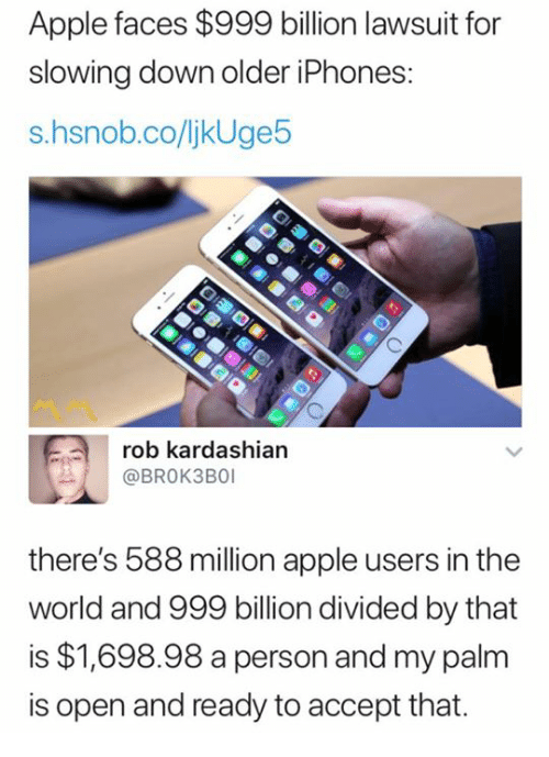 Apple, Kardashian, and Rob Kardashian: Apple faces $999 billion lawsuit for  slowing down older iPhones  s.hsnob.co/ljkUge5  rob kardashian  @BROK3BO  there's 588 million apple users in the  world and 999 billion divided by that  is $1,698.98 a person and my palm  is open and ready to accept that