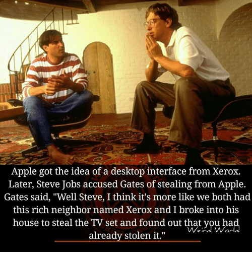 """Apple, Memes, and Steve Jobs: Apple got the idea of a desktop interface from Xerox.  Later, Steve Jobs accused Gates of stealing from Apple.  Gates said, """"Well Steve, I think it's more like we both had  this rich neighbor named Xerox and I broke into his  house to steal the TV set and found out that you hia  already stolen it."""