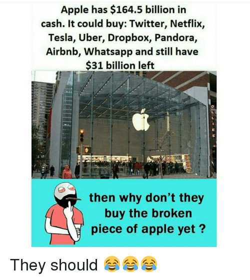 Dropbox: Apple has $164.5 billion in  cash. It could buy: Twitter, Netflix,  Tesla, Uber, Dropbox, Pandora,  Airbnb, Whatsapp and still have  31 billion left  then why don't they  buy the broken  piece of apple yet? They should 😂😂😂