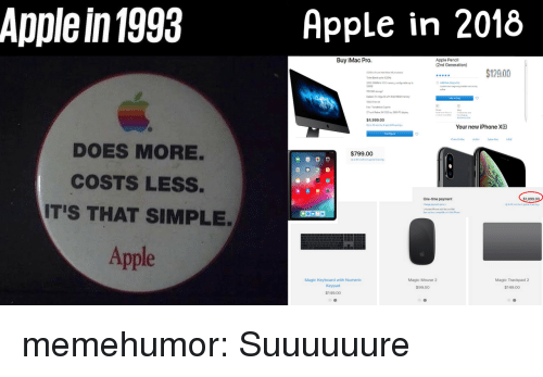 New Iphone: Apple in 1993  Apple in 2018  Buy iMac Pro.  Apple Pencil  (2nd Generation)  12900  $4,999.00  Your new iPhone XB  DOES MORE.  COSTS LESS.  IT'S THAT SIMPLE.  $799.00  One-time payment  099  Magic Trackpad 2  $149.00  Magic Mouse 2  Magic Keyboard with Numeric  Keypad  $149.00  $99.00 memehumor:  Suuuuuure