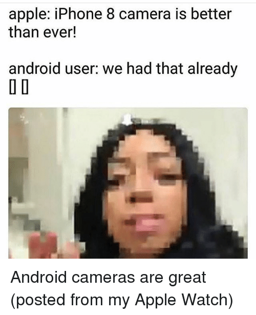 Android, Apple, and Apple Watch: apple: iPhone 8 camera is better  than ever!  android user. we had that already  O D Android cameras are great (posted from my Apple Watch)