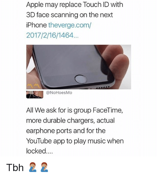 Apple, Facetime, and Iphone: Apple may replace Touch ID with  3D face scanning on the next  iPhone theverge.com/  2017/2/16/1464  @NoHoesMo  All We ask for is group FaceTime,  more durable chargers, actual  earphone ports and for the  YouTube app to play music when  locked... Tbh 🤦🏽‍♂️🤦🏽‍♂️