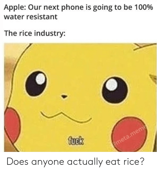 meta: Apple: Our next phone is going to be 100%  water resistant  The rice industry:  fuek  @meta.meme Does anyone actually eat rice?