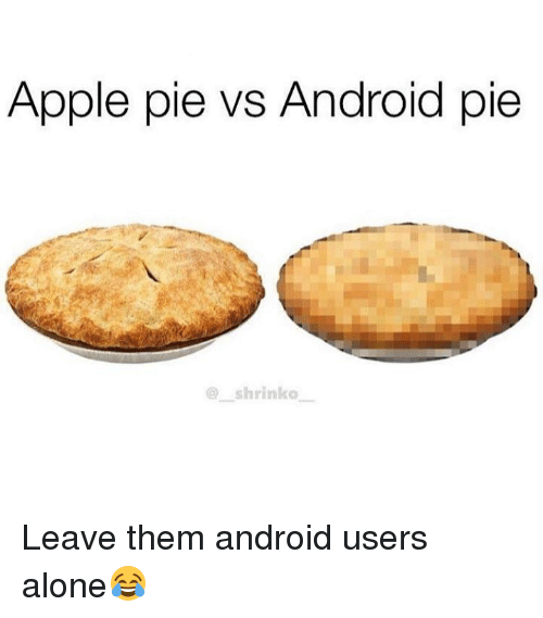 Apple Pie Vs Android Pie Leave Them Android Users Alone
