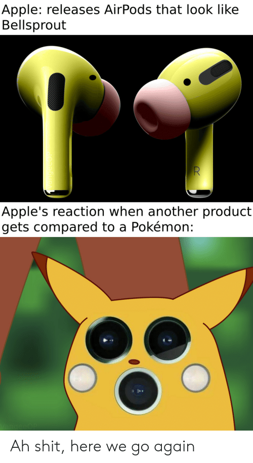 here we go again: Apple: releases AirPods that look like  Bellsprout  Apple's reaction when another product  gets compared to a Pokémon:  VangeeOP Ah shit, here we go again