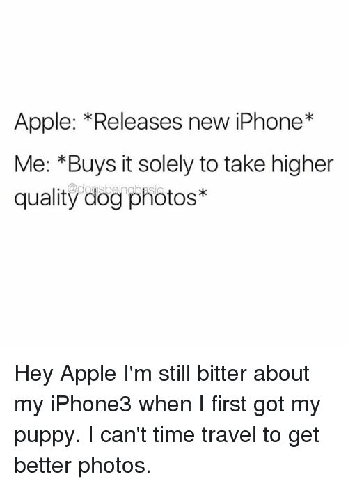 dogging: Apple: *Releases new iPhone*  Me: *Buys it solely to take higher  quality dog photos* Hey Apple I'm still bitter about my iPhone3 when I first got my puppy. I can't time travel to get better photos.
