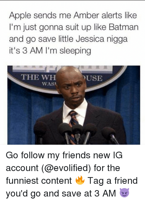 Dank Memes: Apple sends me Amber alerts like  I'm just gonna suit up like Batman  and go save little Jessica nigga  it's 3 AM I'm sleeping  THE WH  YUSE  WAS Go follow my friends new IG account (@evolified) for the funniest content 🔥 Tag a friend you'd go and save at 3 AM 😈