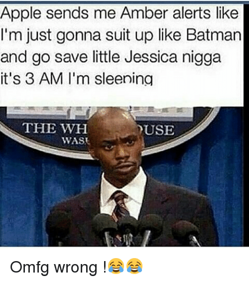 Apple, Batman, and Funny: Apple sends me Amber alerts like  I'm just gonna suit up like Batman  and go save little Jessica nigga  it's 3 AM I'm sleening  THE WH  YUSE  WAS Omfg wrong !😂😂