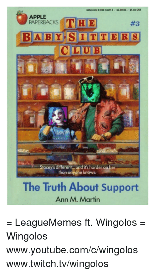 Appling: APPLE  THE  PAPERBACKS  BABY SITTERS  LUBI  Stacey's different and it's harder on her  than anyone knows.  The Truth About Support  Ann M. Martin = LeagueMemes ft. Wingolos =  Wingolos www.youtube.com/c/wingolos www.twitch.tv/wingolos