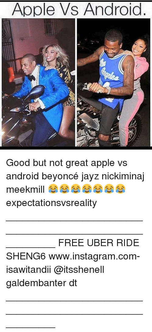 Android, Memes, and Uber: Apple Vs Android Good but not great apple vs android beyoncé jayz nickiminaj meekmill 😂😂😂😂😂😂😂 expectationsvsreality ___________________________________________________________ FREE UBER RIDE SHENG6 www.instagram.com-isawitandii @itsshenell galdembanter dt ___________________________________________________________