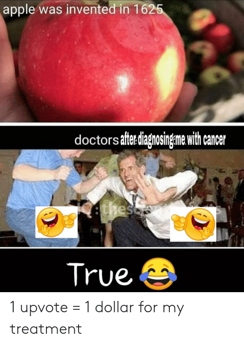 Apple, True, and Cancer: apple was invented in 1625  doctors aftediagnosingeme with cancer  ethesc  True 1 upvote = 1 dollar for my treatment