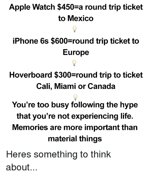 Hoverboard: Apple Watch $450 a round trip ticket  to Mexico  iPhone 6s $600 round trip ticket to  Europe  Hoverboard $300 round trip to ticket  Cali, Miami or Canada  You're too busy following the hype  that you're not experiencing life.  Memories are more important than  material things Heres something to think about...