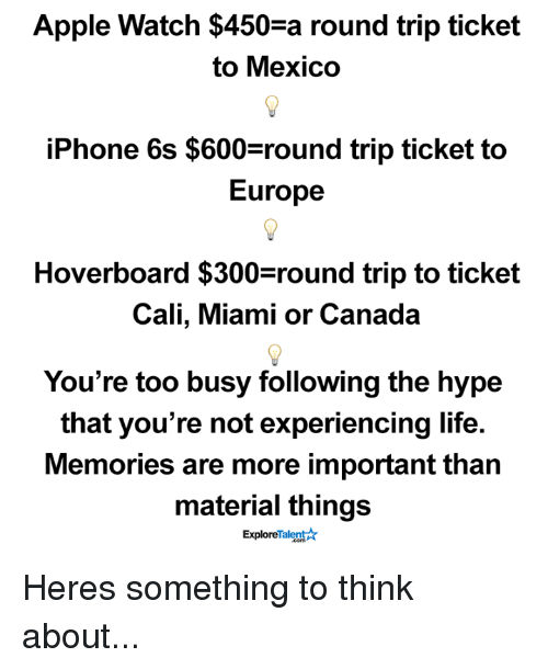 hoverboards: Apple Watch $450-a round trip ticket  to Mexico  iPhone 6s $600 round trip ticket to  Europe  Hoverboard $300 round trip to ticket  Cali, Miami or Canada  You're too busy following the hype  that you're not experiencing life.  Memories are more important than  material things  Talent  Explore Heres something to think about...