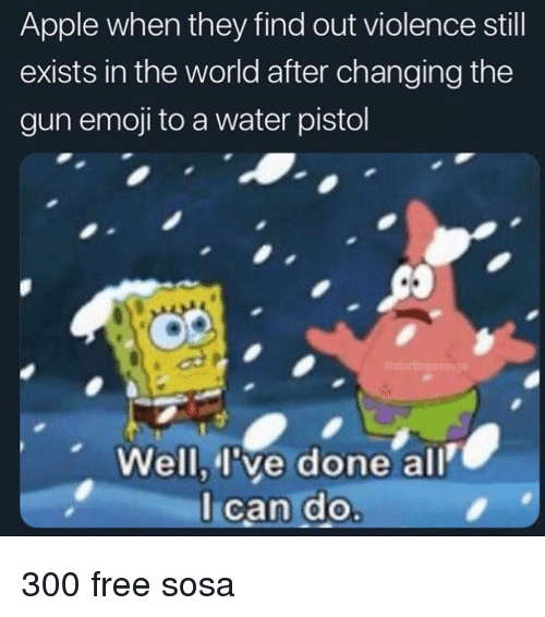 water pistol: Apple when they find out violence still  exists in the world after changing the  gun emoji to a water pistol  Well, l've done all  lcan do 300 free sosa