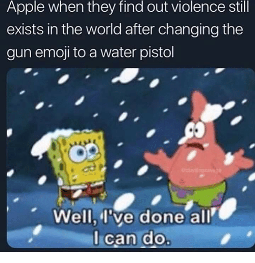 water pistol: Apple when they find out violence still  exists in the world after changing the  gun emoji to a water pistol  Well,I've done all  l can do