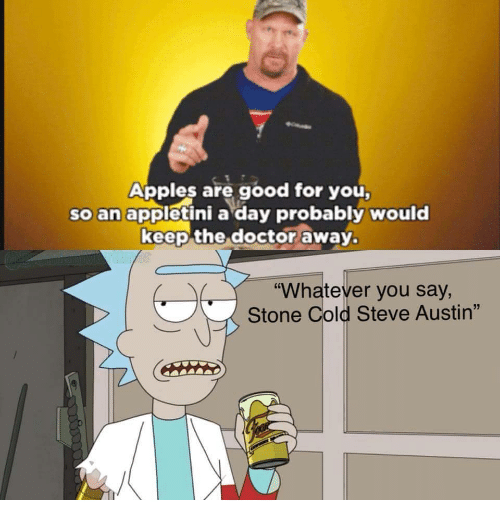 """Stone Cold Steve Austin: Apples are good for you  so an appletini a day probably would  keep the doctor away.  """"Whatever you say,  Stone Cold Steve Austin"""""""