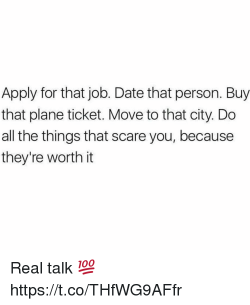 dates: Apply for that job. Date that person. Buy  that plane ticket. Move to that city. Do  all the things that scare you, because  they're worth it Real talk 💯 https://t.co/THfWG9AFfr