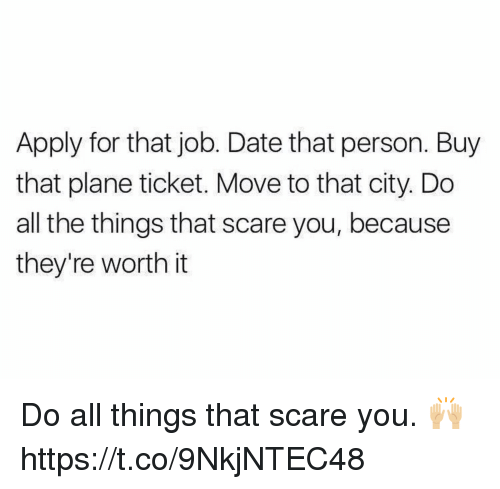 Dating, Scare, and Date: Apply for that job. Date that person. Buy  that plane ticket. Move to that city. Do  all the things that scare you, because  they're worth it Do all things that scare you. 🙌🏼 https://t.co/9NkjNTEC48