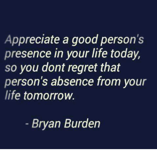 Regret: Appreciate a good person's  presence in your life today,  so you dont regret that  person's absence from your  life tomorrow.  Bryan Burden