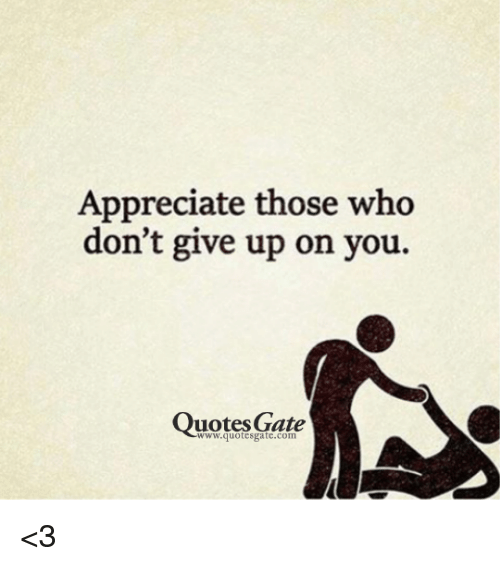 Appreciate Those Who Don't Give Up On You Quotes Gate