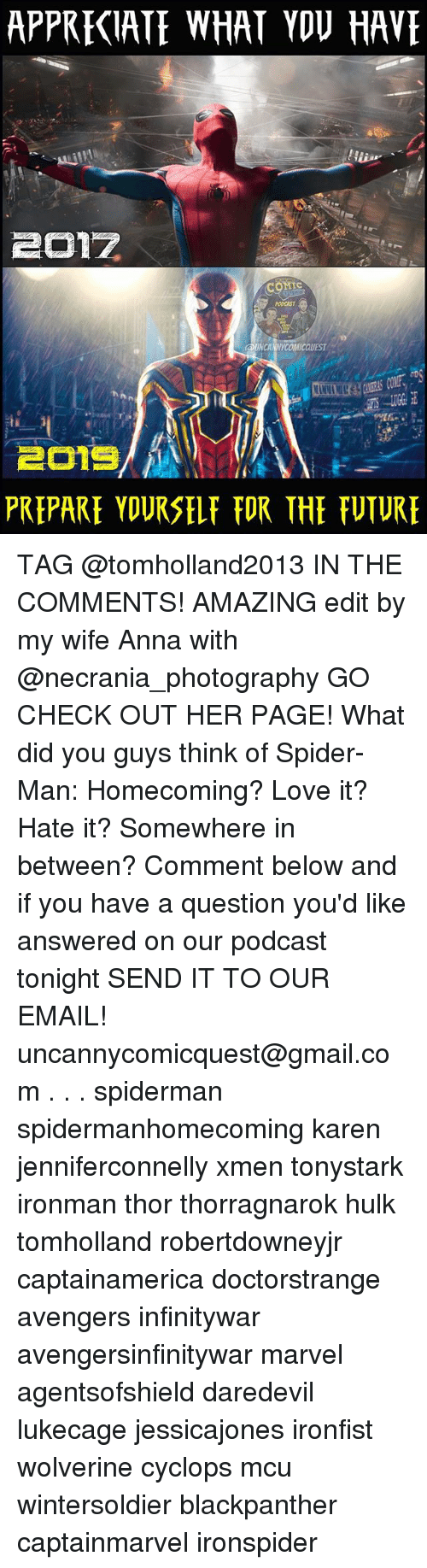 Anna, Love, and Memes: APPRECIATE WHAT VOV HAVE  COMIc  PODCAST  UNCANNYCOMICQUEST  PREPARE YDURSELF FOR THE FUTUR TAG @tomholland2013 IN THE COMMENTS! AMAZING edit by my wife Anna with @necrania_photography GO CHECK OUT HER PAGE! What did you guys think of Spider-Man: Homecoming? Love it? Hate it? Somewhere in between? Comment below and if you have a question you'd like answered on our podcast tonight SEND IT TO OUR EMAIL! uncannycomicquest@gmail.com . . . spiderman spidermanhomecoming karen jenniferconnelly xmen tonystark ironman thor thorragnarok hulk tomholland robertdowneyjr captainamerica doctorstrange avengers infinitywar avengersinfinitywar marvel agentsofshield daredevil lukecage jessicajones ironfist wolverine cyclops mcu wintersoldier blackpanther captainmarvel ironspider