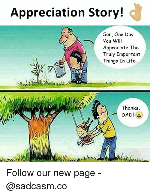 Dad, Life, and Memes: Appreciation Story!  Son, One Day  You Will  Appreciate The  Truly Important  Things In Life.  Thanks  DAD Follow our new page - @sadcasm.co