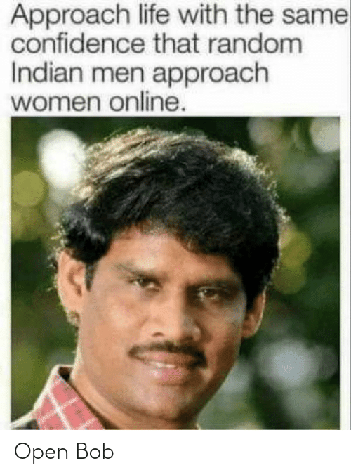 Indian: Approach life with the same  confidence that random  Indian men approach  women online. Open Bob